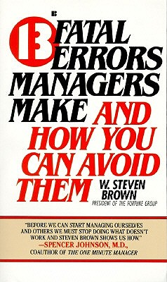 13 Fatal Errors Managers Make and How You Can Avoid Them By Brown, W. Steven